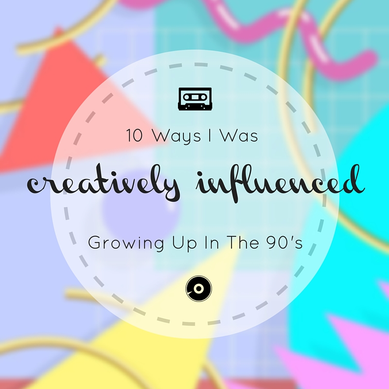 10 Ways I Was Creatively Influenced Growing Up In The 90's