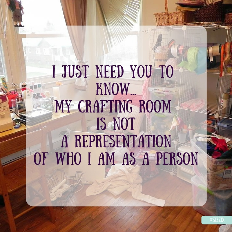i jUST NEED YOU TO kNOW...mY CRAFTING ROOM IS NOTA REPRESENTATIONOF WHO i AM AS A pERSON (1)