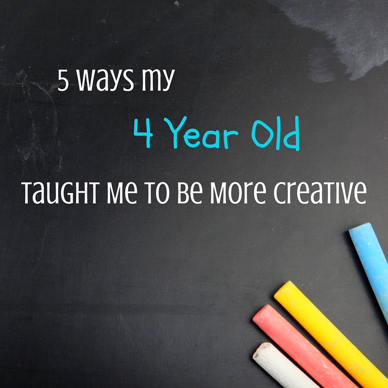 5 Ways My 4 Year Old Taught Me to Be More Creative