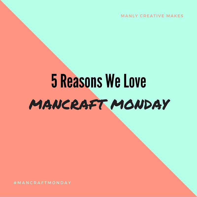 5 Reasons We Love Mancraft Mondays